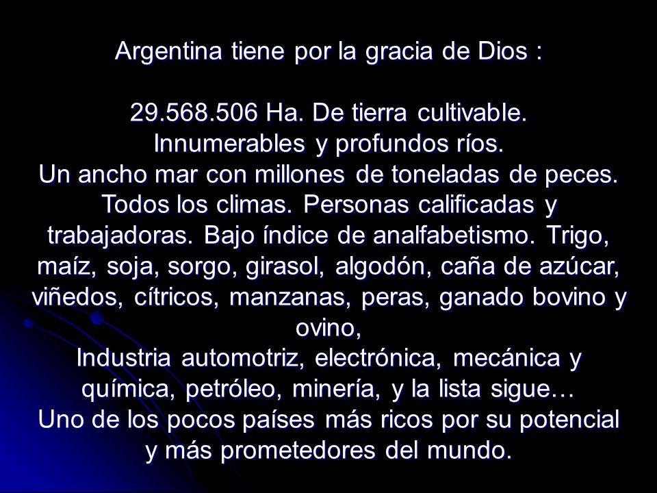 Argentina tiene por la gracia de Dios : 29.568.506 Ha. De tierra cultivable. Innumerables y profundos ríos. Un ancho mar con millones de toneladas de