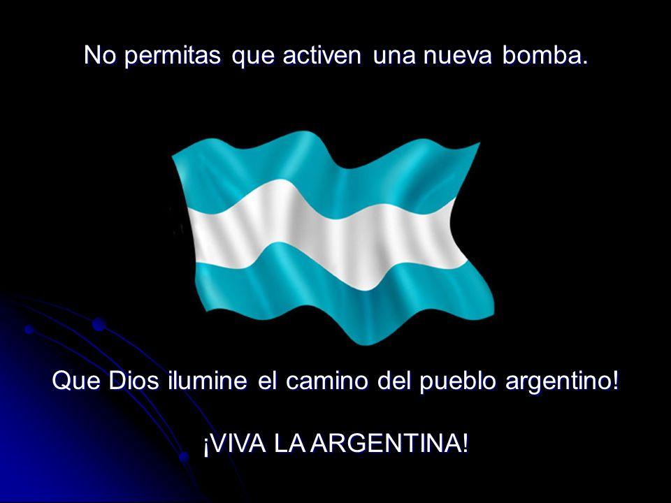 Que Dios ilumine el camino del pueblo argentino! ¡VIVA LA ARGENTINA! No permitas que activen una nueva bomba.