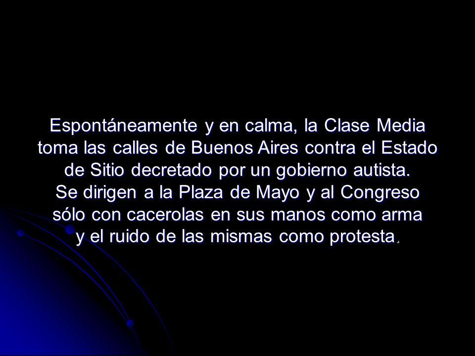 Espontáneamente y en calma, la Clase Media toma las calles de Buenos Aires contra el Estado de Sitio decretado por un gobierno autista. Se dirigen a l