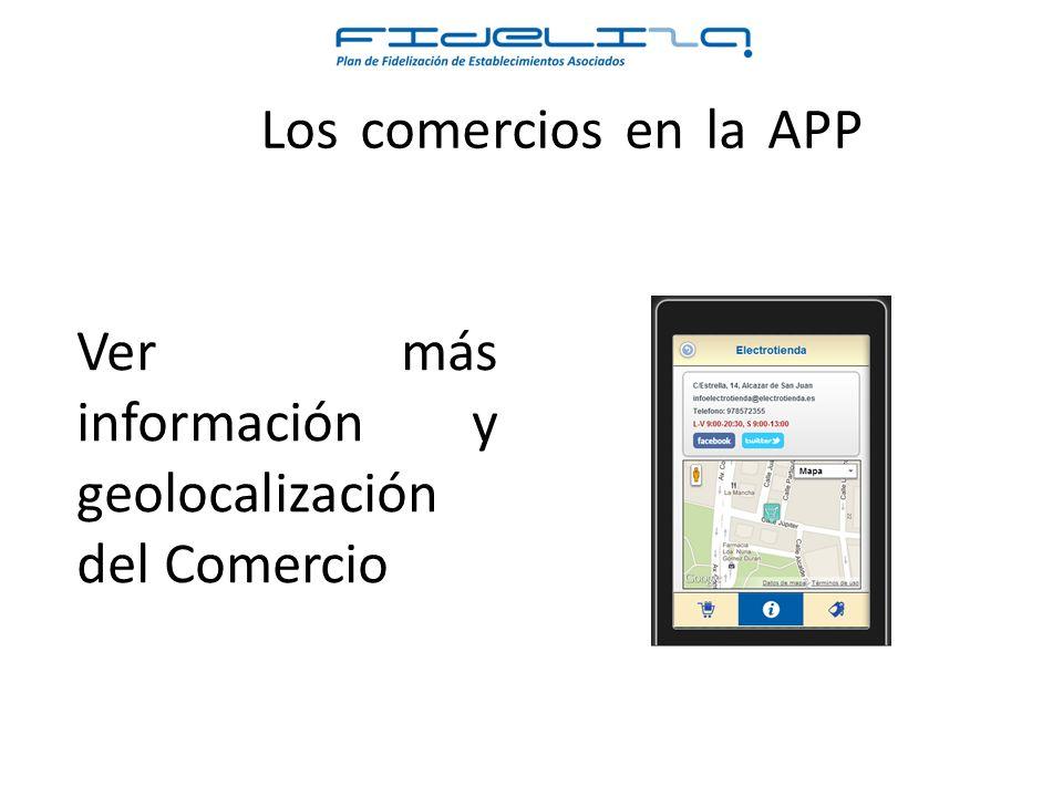 Los comercios en la APP Ver más información y geolocalización del Comercio