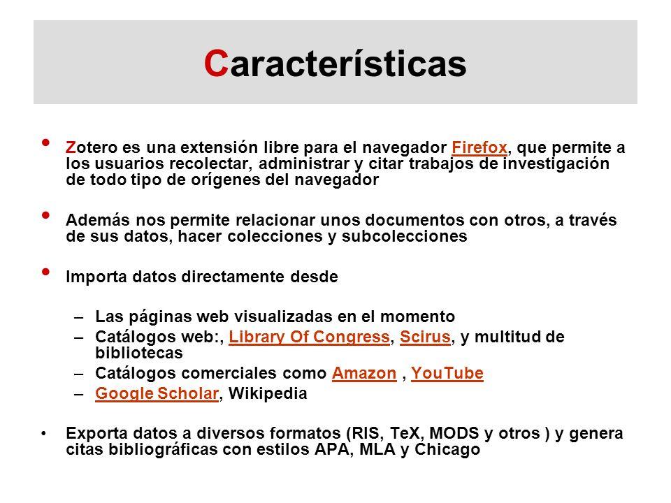 Características Zotero es una extensión libre para el navegador Firefox, que permite a los usuarios recolectar, administrar y citar trabajos de investigación de todo tipo de orígenes del navegadorFirefox Además nos permite relacionar unos documentos con otros, a través de sus datos, hacer colecciones y subcolecciones Importa datos directamente desde –Las páginas web visualizadas en el momento –Catálogos web:, Library Of Congress, Scirus, y multitud de bibliotecasLibrary Of CongressScirus –Catálogos comerciales como Amazon, YouTubeAmazonYouTube –Google Scholar, WikipediaGoogle Scholar Exporta datos a diversos formatos (RIS, TeX, MODS y otros ) y genera citas bibliográficas con estilos APA, MLA y Chicago