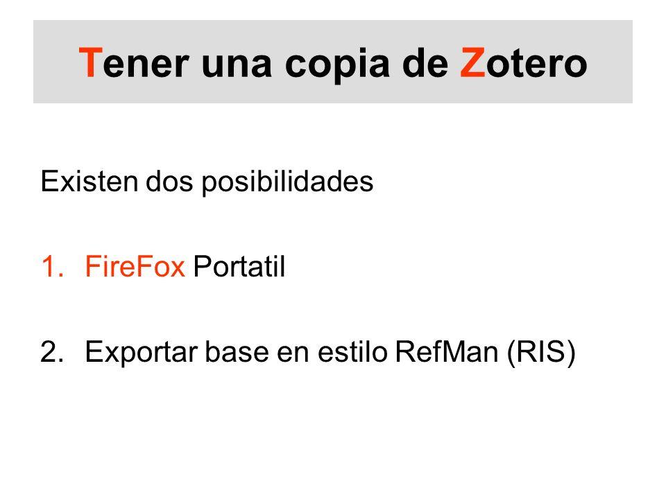 Tener una copia de Zotero Existen dos posibilidades 1.FireFox Portatil 2.Exportar base en estilo RefMan (RIS)