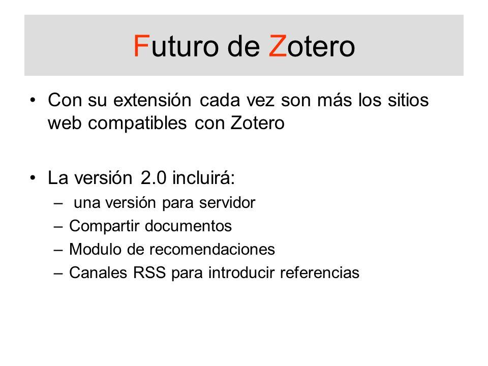 Futuro de Zotero Con su extensión cada vez son más los sitios web compatibles con Zotero La versión 2.0 incluirá: – una versión para servidor –Compartir documentos –Modulo de recomendaciones –Canales RSS para introducir referencias