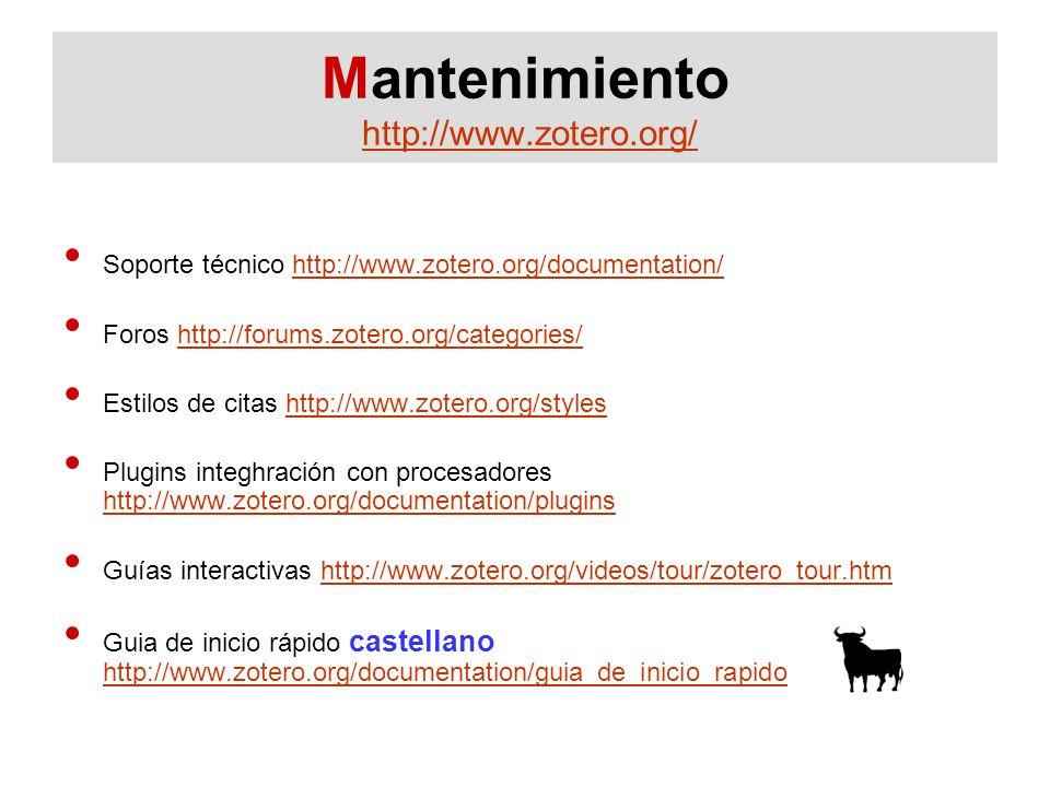 Mantenimiento http://www.zotero.org/http://www.zotero.org/ Soporte técnico http://www.zotero.org/documentation/http://www.zotero.org/documentation/ Foros http://forums.zotero.org/categories/http://forums.zotero.org/categories/ Estilos de citas http://www.zotero.org/styleshttp://www.zotero.org/styles Plugins integhración con procesadores http://www.zotero.org/documentation/plugins http://www.zotero.org/documentation/plugins Guías interactivas http://www.zotero.org/videos/tour/zotero_tour.htmhttp://www.zotero.org/videos/tour/zotero_tour.htm Guia de inicio rápido castellano http://www.zotero.org/documentation/guia_de_inicio_rapido http://www.zotero.org/documentation/guia_de_inicio_rapido