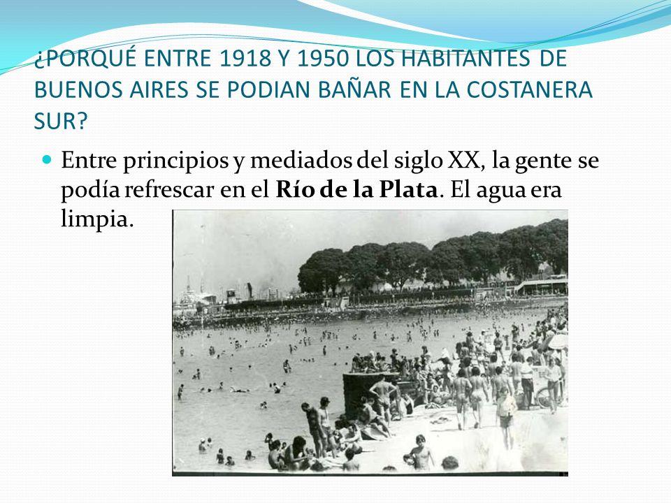 ¿PORQUÉ ENTRE 1918 Y 1950 LOS HABITANTES DE BUENOS AIRES SE PODIAN BAÑAR EN LA COSTANERA SUR? Entre principios y mediados del siglo XX, la gente se po