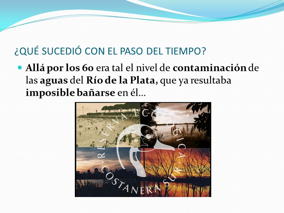 ¿QUÉ SUCEDIÓ CON EL PASO DEL TIEMPO? Allá por los 60 era tal el nivel de contaminación de las aguas del Río de la Plata, que ya resultaba imposible ba