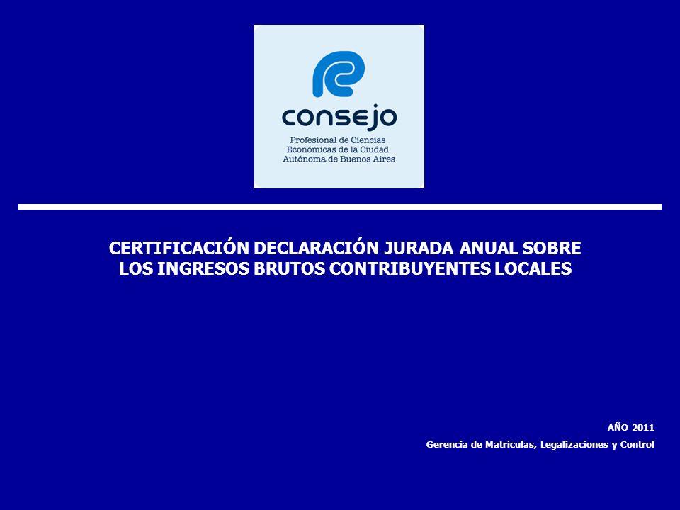 CERTIFICACIÓN DECLARACIÓN JURADA ANUAL SOBRE LOS INGRESOS BRUTOS CONTRIBUYENTES LOCALES AÑO 2011 Gerencia de Matrículas, Legalizaciones y Control