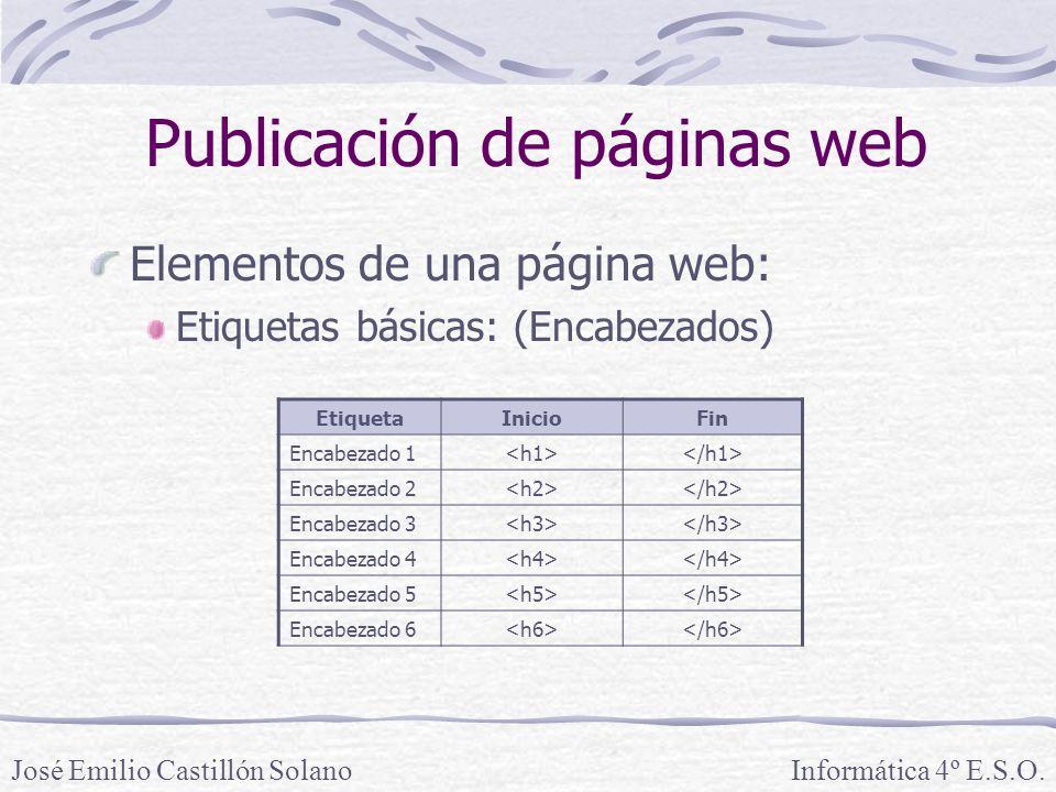 Elementos de una página web: Etiquetas básicas: (Encabezados) Informática 4º E.S.O.José Emilio Castillón Solano Publicación de páginas web EtiquetaInicioFin Encabezado 1 Encabezado 2 Encabezado 3 Encabezado 4 Encabezado 5 Encabezado 6