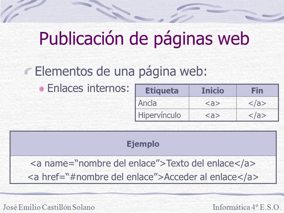 Elementos de una página web: Enlaces internos: Informática 4º E.S.O.José Emilio Castillón Solano Publicación de páginas web Ejemplo Texto del enlace Acceder al enlace EtiquetaInicioFin Ancla Hipervínculo