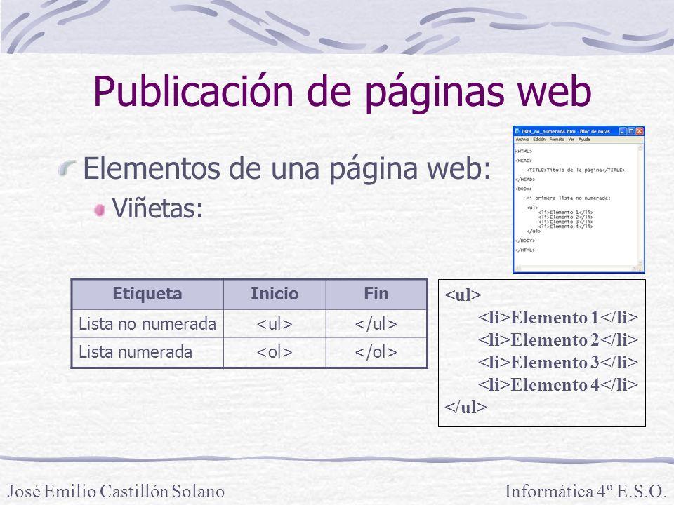 Elementos de una página web: Viñetas: Informática 4º E.S.O.José Emilio Castillón Solano Publicación de páginas web EtiquetaInicioFin Lista no numerada Lista numerada Elemento 1 Elemento 2 Elemento 3 Elemento 4