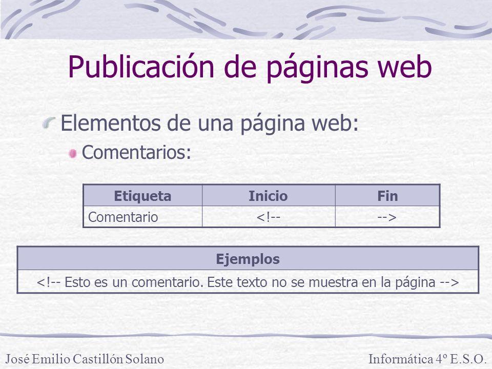 Elementos de una página web: Comentarios: Informática 4º E.S.O.José Emilio Castillón Solano Publicación de páginas web EtiquetaInicioFin Comentario<!-