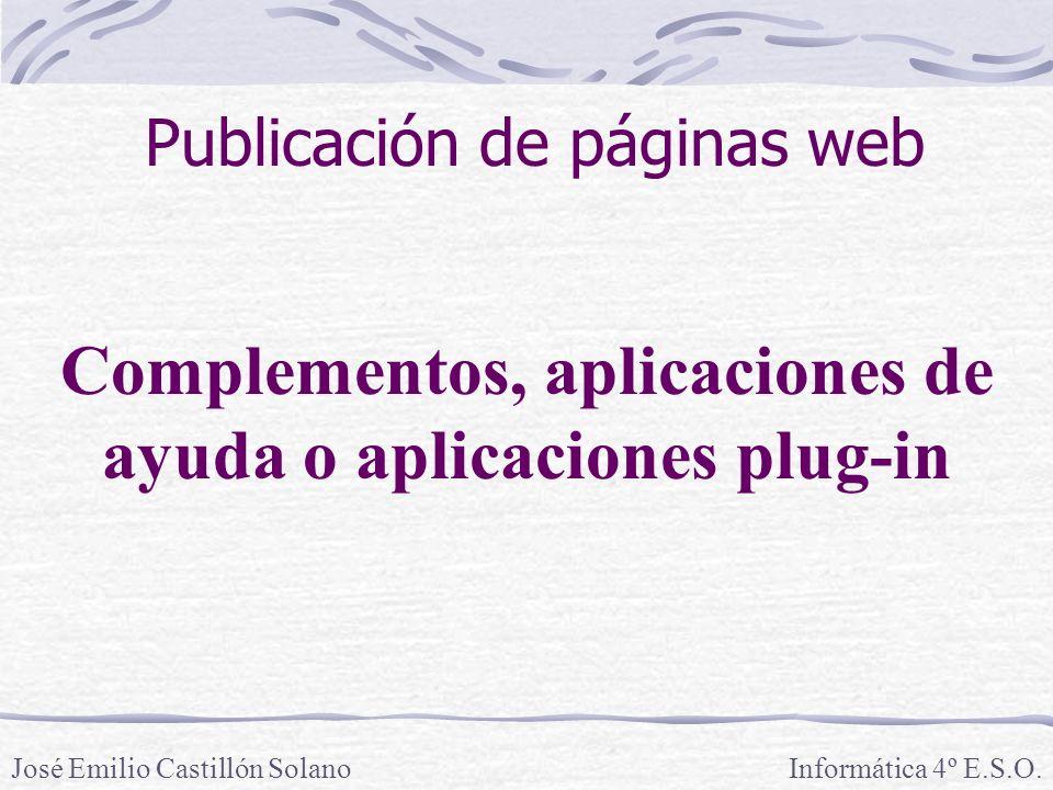 Informática 4º E.S.O. Complementos, aplicaciones de ayuda o aplicaciones plug-in José Emilio Castillón Solano Publicación de páginas web