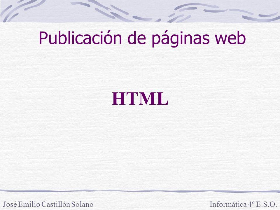 Informática 4º E.S.O.José Emilio Castillón Solano HTML Publicación de páginas web