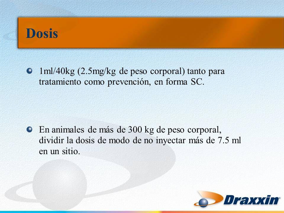 Dosis 1ml/40kg (2.5mg/kg de peso corporal) tanto para tratamiento como prevención, en forma SC. En animales de más de 300 kg de peso corporal, dividir
