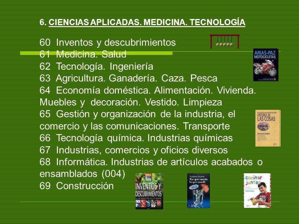 6. CIENCIAS APLICADAS. MEDICINA. TECNOLOGÍA 60 Inventos y descubrimientos 61 Medicina. Salud 62 Tecnología. Ingeniería 63 Agricultura. Ganadería. Caza