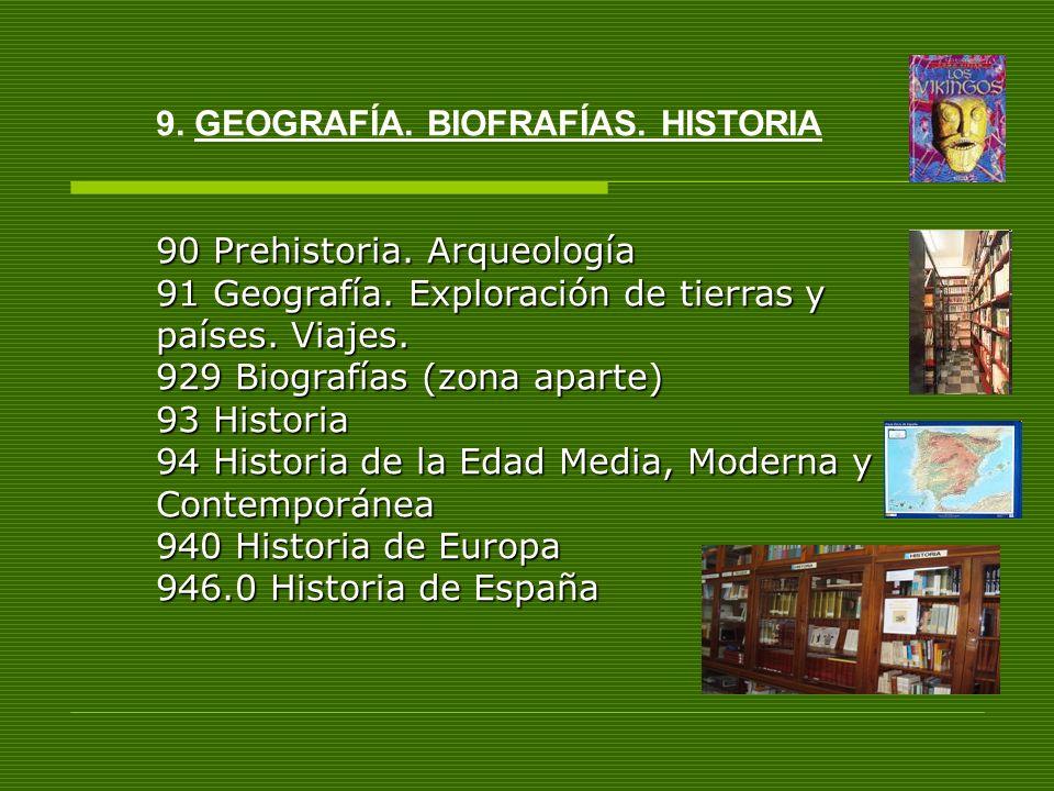 9. GEOGRAFÍA. BIOFRAFÍAS. HISTORIA 90 Prehistoria. Arqueología 91 Geografía. Exploración de tierras y países. Viajes. 929 Biografías (zona aparte) 93
