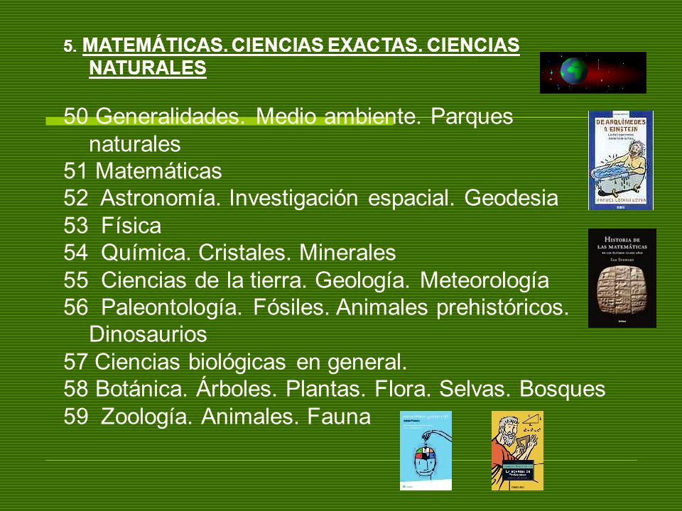 5. MATEMÁTICAS. CIENCIAS EXACTAS. CIENCIAS NATURALES 50 Generalidades. Medio ambiente. Parques naturales 51 Matemáticas 52 Astronomía. Investigación e