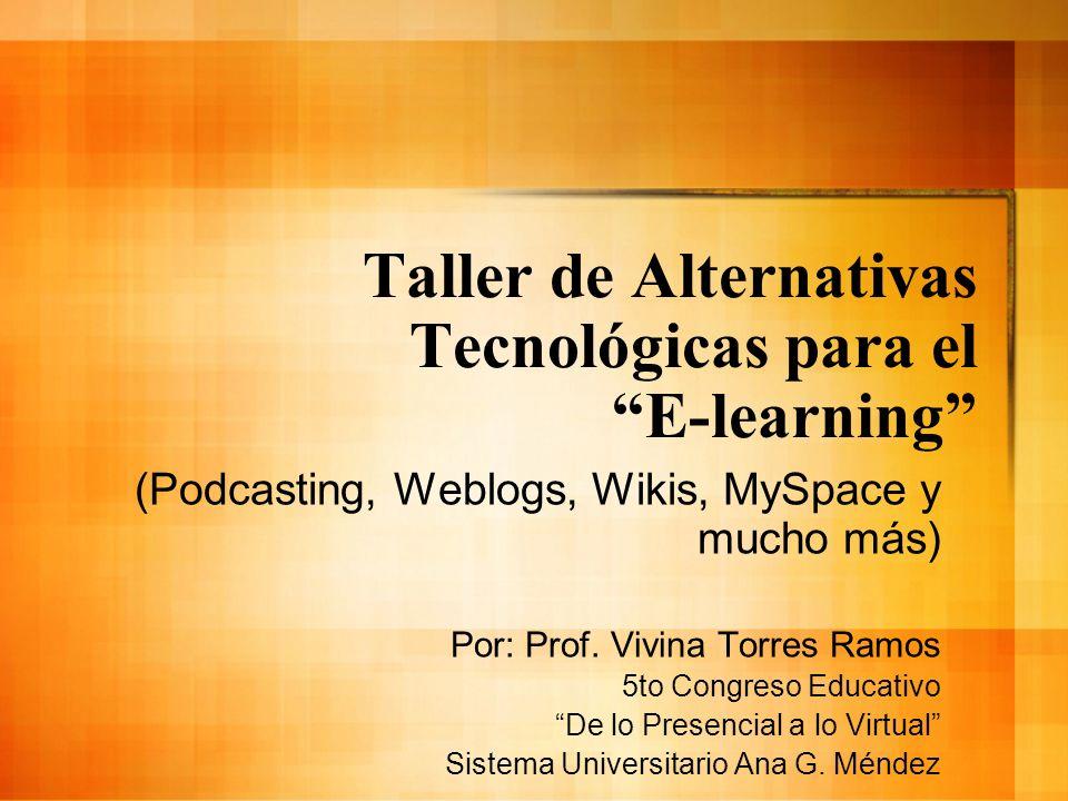 Taller de Alternativas Tecnológicas para el E-learning (Podcasting, Weblogs, Wikis, MySpace y mucho más) Por: Prof. Vivina Torres Ramos 5to Congreso E