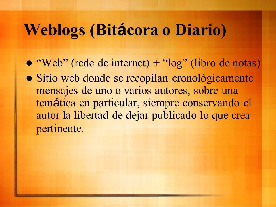 Weblogs (Bit á cora o Diario) Web (rede de internet) + log (libro de notas) Sitio web donde se recopilan cronológicamente mensajes de uno o varios aut
