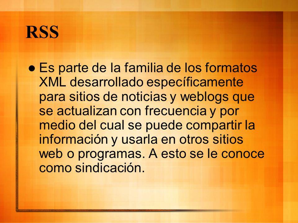 RSS Es parte de la familia de los formatos XML desarrollado específicamente para sitios de noticias y weblogs que se actualizan con frecuencia y por m