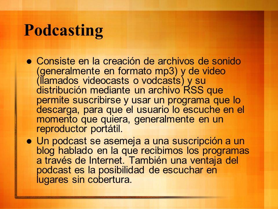 Podcasting Consiste en la creación de archivos de sonido (generalmente en formato mp3) y de video (llamados videocasts o vodcasts) y su distribución m