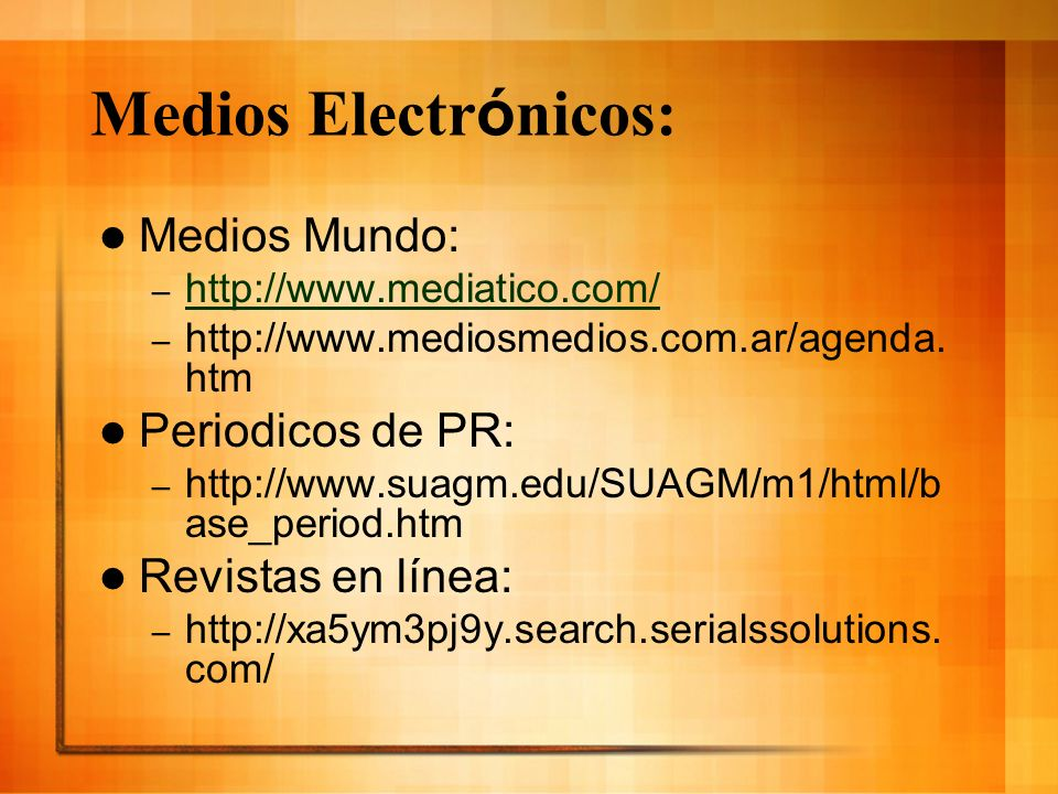 Medios electr ó nicos: Bibliotecas: – www.suagm.edu/SUAGM/m1/html/webvoy.htm www.suagm.edu/SUAGM/m1/html/webvoy.htm – www.suagm.edu/SUAGM/m1/html/otros_cat.html www.suagm.edu/SUAGM/m1/html/otros_cat.html – www.suagm.edu/suagm/turabo/ www.suagm.edu/suagm/turabo/ – www.suagm.edu/suagm/une2/portal_de_biblioteca/ www.suagm.edu/suagm/une2/portal_de_biblioteca/ – http://home.coqui.net/jalmeyda/biblioteca.htm http://home.coqui.net/jalmeyda/biblioteca.htm E-Books: – http://bibliotecavirtualut.suagm.edu/ http://bibliotecavirtualut.suagm.edu/ – www.netlibrary.com/ www.netlibrary.com/ – www.suagm.edu/SUAGM/m1/html/libros_electronicos.html www.suagm.edu/SUAGM/m1/html/libros_electronicos.html