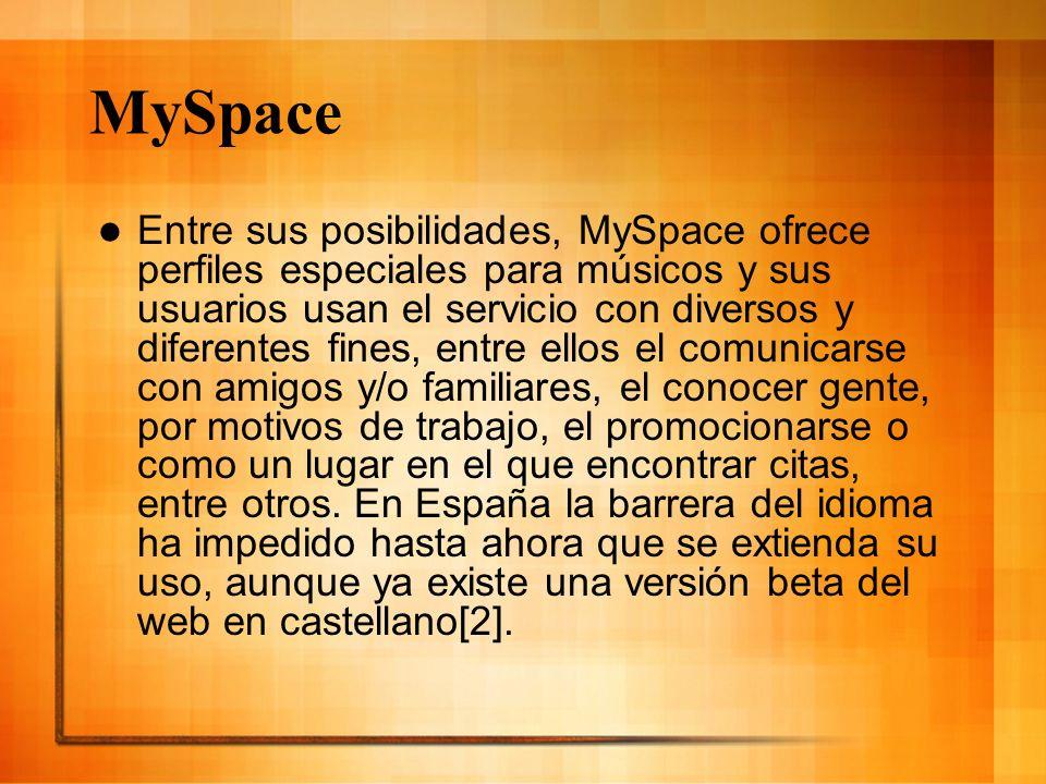 MySpace Entre sus posibilidades, MySpace ofrece perfiles especiales para músicos y sus usuarios usan el servicio con diversos y diferentes fines, entr