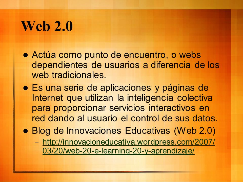 Web 2.0 Actúa como punto de encuentro, o webs dependientes de usuarios a diferencia de los web tradicionales. Es una serie de aplicaciones y páginas d