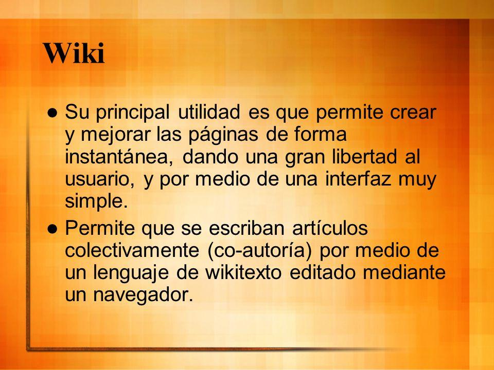 Wiki Su principal utilidad es que permite crear y mejorar las páginas de forma instantánea, dando una gran libertad al usuario, y por medio de una int