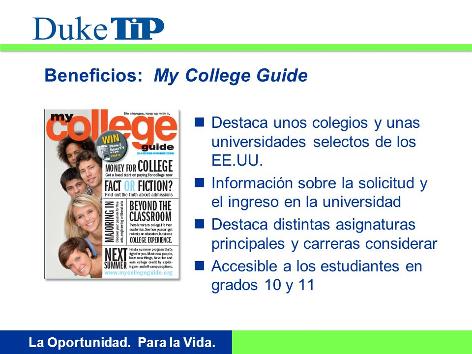 Opportunity. For Life. La Oportunidad. Para la Vida. Beneficios: My College Guide Destaca unos colegios y unas universidades selectos de los EE.UU. In