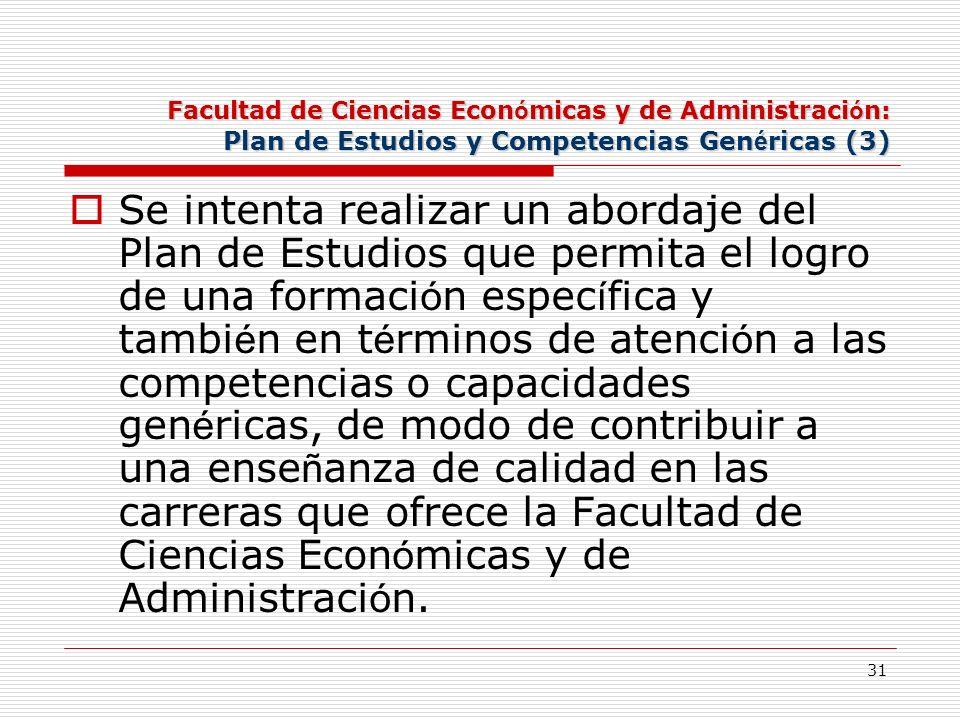 31 Facultad de Ciencias Econ ó micas y de Administraci ó n: Plan de Estudios y Competencias Gen é ricas (3) Se intenta realizar un abordaje del Plan d
