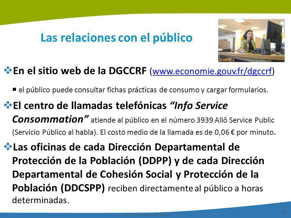 DGCCRF - Enero de 2014 16 Las relaciones con el público En el sitio web de la DGCCRF (www.economie.gouv.fr/dgccrf)www.economie.gouv.fr/dgccrf el públi