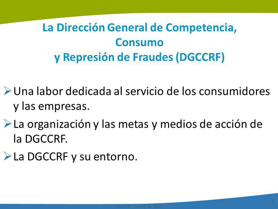 DGCCRF - Enero de 2014 2 La Dirección General de Competencia, Consumo y Represión de Fraudes (DGCCRF) Una labor dedicada al servicio de los consumidor