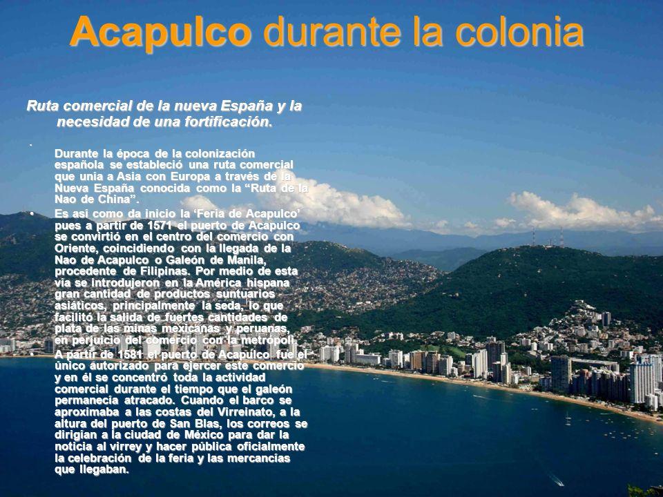 Acapulco durante la colonia Ruta comercial de la nueva España y la necesidad de una fortificación. Durante la época de la colonización española se est