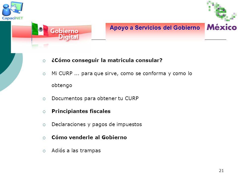 21 Apoyo a Servicios del Gobierno ¿Cómo conseguir la matricula consular? Mi CURP... para que sirve, como se conforma y como lo obtengo Documentos para