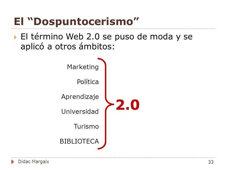 El Dospuntocerismo El término Web 2.0 se puso de moda y se aplicó a otros ámbitos: 2.0 Marketing Política Aprendizaje Universidad Turismo BIBLIOTECA 33 Dídac Margaix