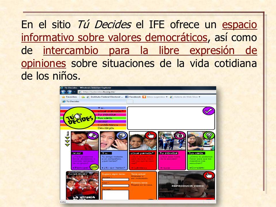 En el sitio Tú Decides el IFE ofrece un espacio informativo sobre valores democráticos, así como de intercambio para la libre expresión de opiniones sobre situaciones de la vida cotidiana de los niños.