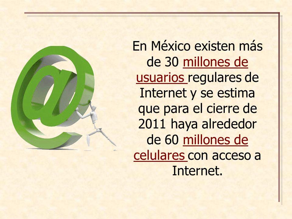 En México existen más de 30 millones de usuarios regulares de Internet y se estima que para el cierre de 2011 haya alrededor de 60 millones de celulares con acceso a Internet.