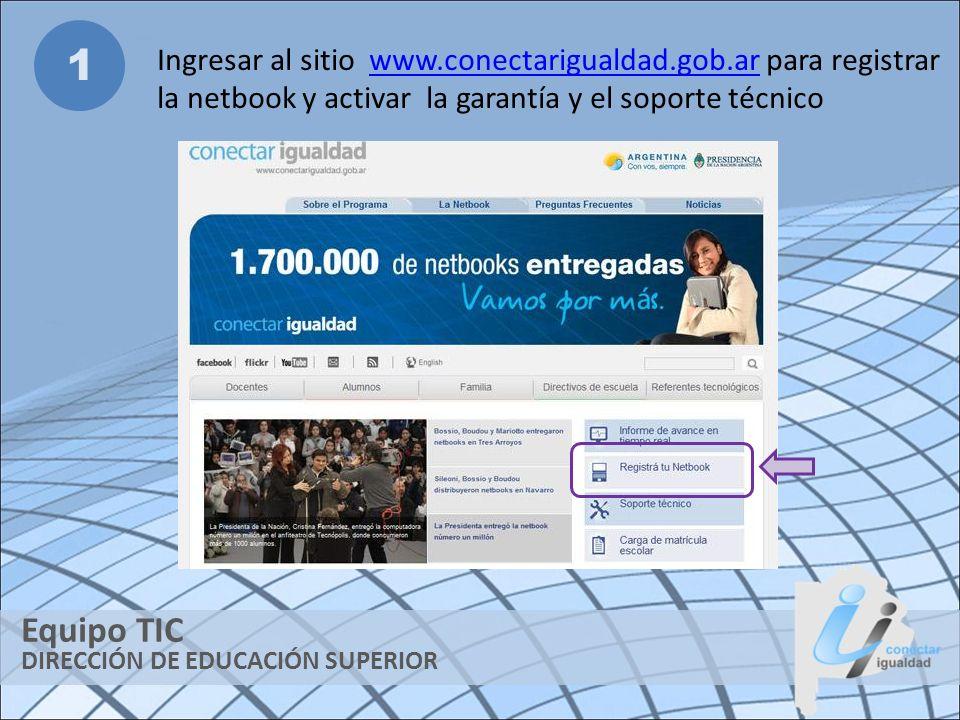 DIRECCIÓN DE EDUCACIÓN SUPERIOR Equipo TIC 1 Ingresar al sitio www.conectarigualdad.gob.ar para registrar la netbook y activar la garantía y el soport