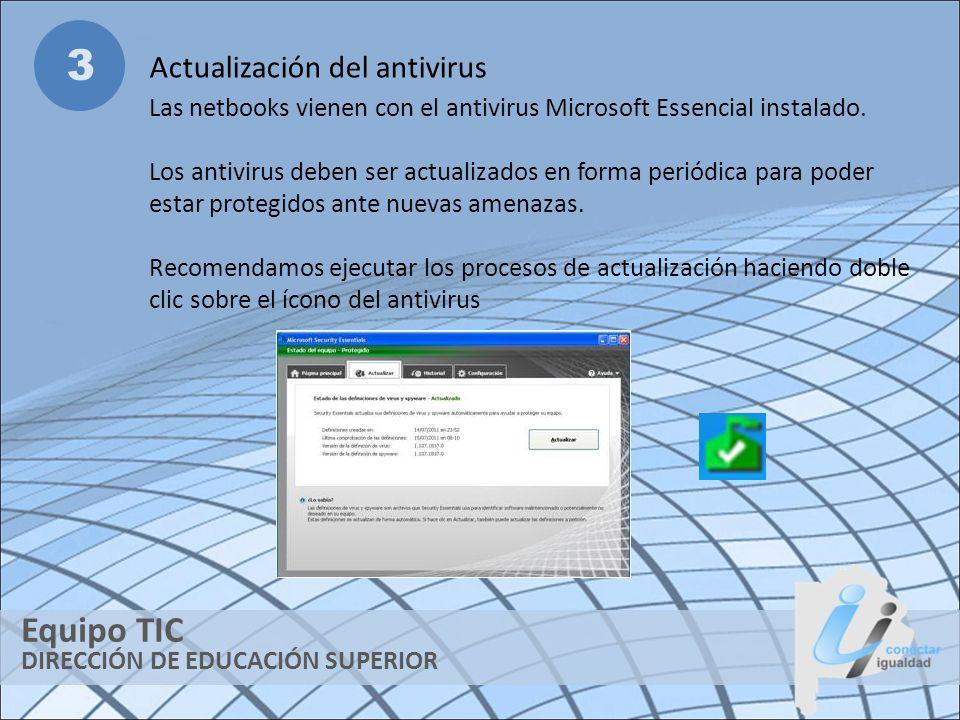 DIRECCIÓN DE EDUCACIÓN SUPERIOR Equipo TIC 3 Actualización del antivirus Las netbooks vienen con el antivirus Microsoft Essencial instalado. Los antiv