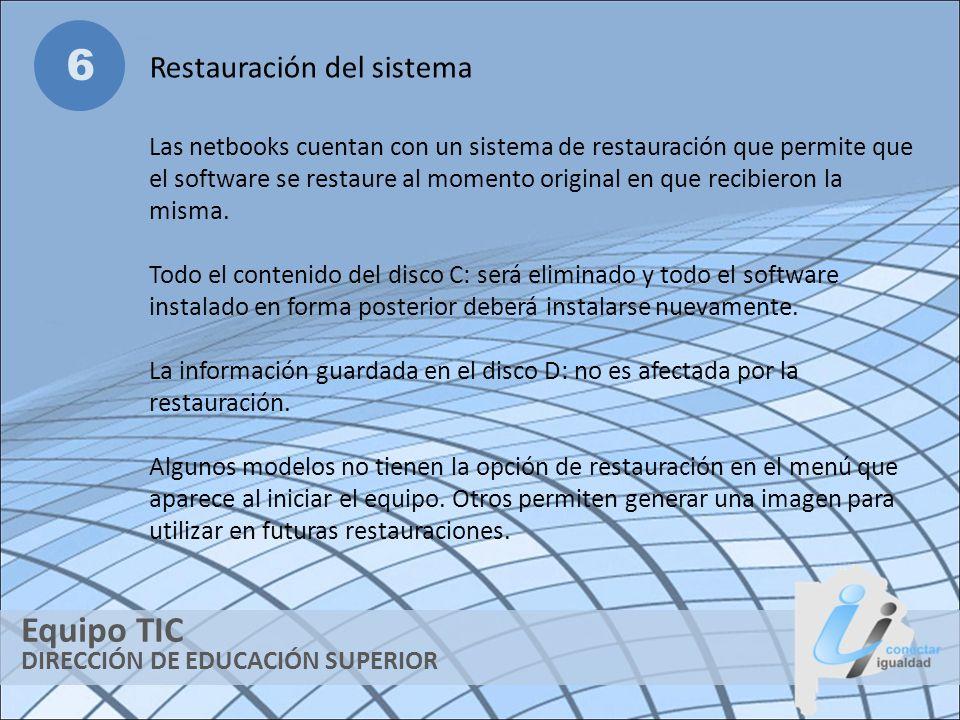 DIRECCIÓN DE EDUCACIÓN SUPERIOR Equipo TIC 6 Restauración del sistema Las netbooks cuentan con un sistema de restauración que permite que el software