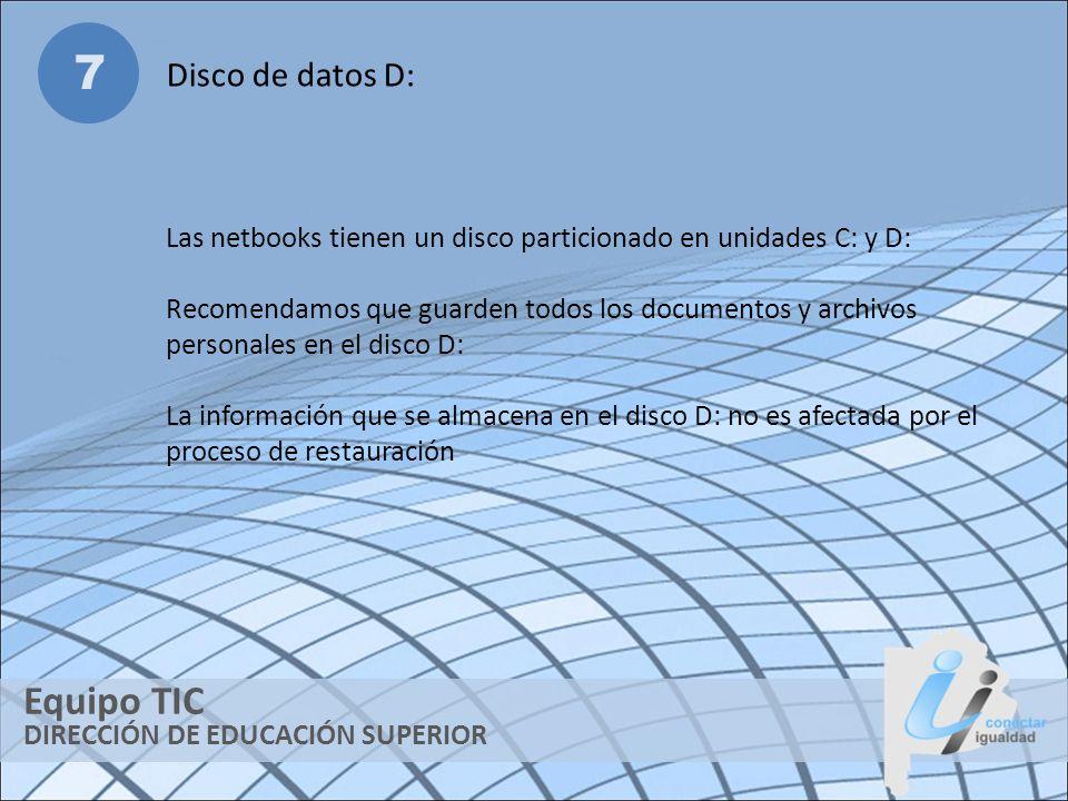 DIRECCIÓN DE EDUCACIÓN SUPERIOR Equipo TIC 7 Disco de datos D: Las netbooks tienen un disco particionado en unidades C: y D: Recomendamos que guarden