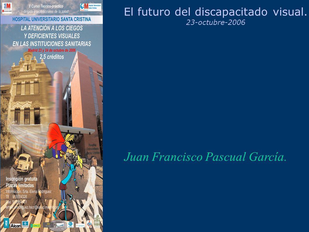 El futuro del discapacitado visual. 23-octubre-2006 Juan Francisco Pascual García.