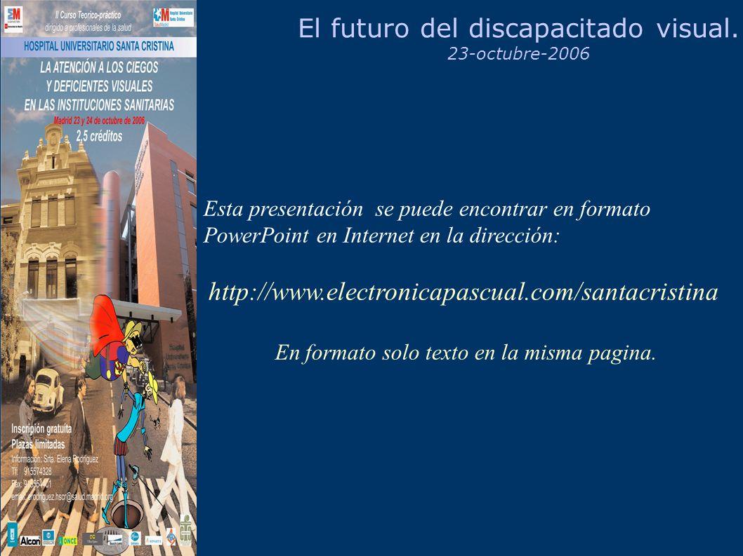 El futuro del discapacitado visual. 23-octubre-2006 Esta presentación se puede encontrar en formato PowerPoint en Internet en la dirección: http://www