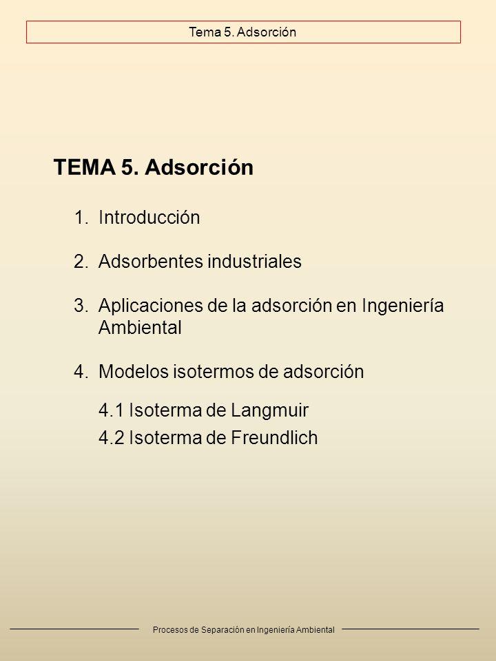 Procesos de Separación en Ingeniería Ambiental TEMA 5. Adsorción 1.Introducción 2.Adsorbentes industriales 3.Aplicaciones de la adsorción en Ingenierí
