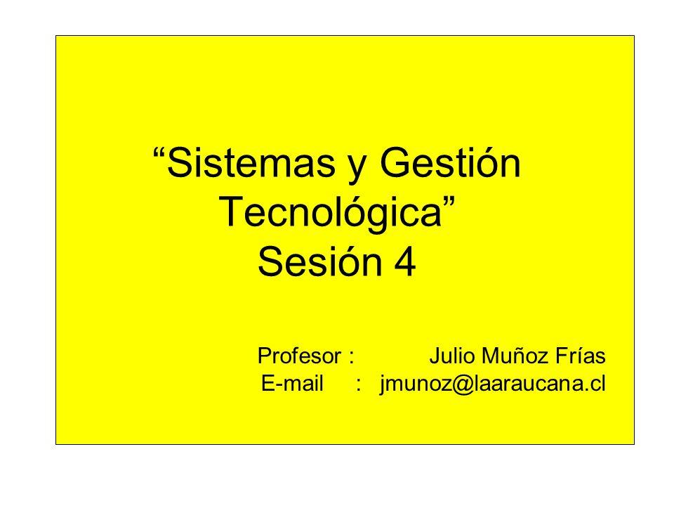 Sistemas y Gestión Tecnológica Sesión 4 Profesor : Julio Muñoz Frías E-mail : jmunoz@laaraucana.cl