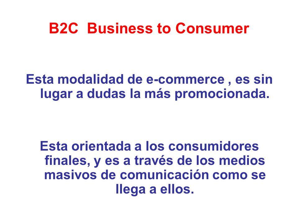 B2C Business to Consumer Esta modalidad de e-commerce, es sin lugar a dudas la más promocionada. Esta orientada a los consumidores finales, y es a tra