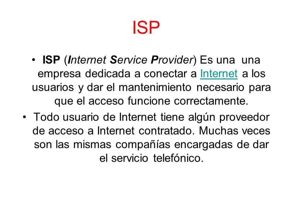 ISP ISP (Internet Service Provider) Es una una empresa dedicada a conectar a Internet a los usuarios y dar el mantenimiento necesario para que el acce