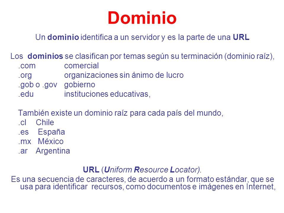 Dominio Un dominio identifica a un servidor y es la parte de una URL Los dominios se clasifican por temas según su terminación (dominio raíz),.com com