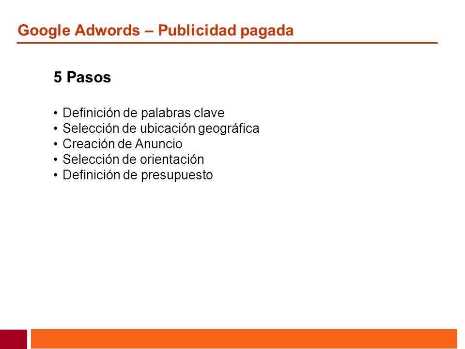 Google Adwords – Publicidad pagada 5 Pasos Definición de palabras clave Selección de ubicación geográfica Creación de Anuncio Selección de orientación